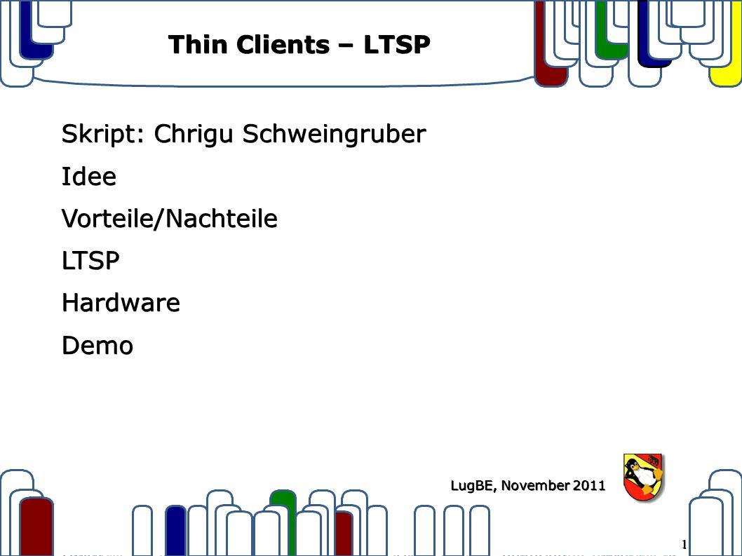 1 LugBE, November 2011 Thin Clients – LTSP Skript: Chrigu Schweingruber IdeeVorteile/NachteileLTSPHardwareDemo