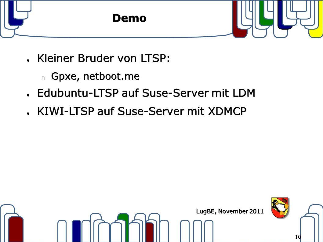 10 LugBE, November 2011 Demo ● Kleiner Bruder von LTSP: Gpxe, netboot.me ● Edubuntu-LTSP auf Suse-Server mit LDM ● KIWI-LTSP auf Suse-Server mit XDMCP