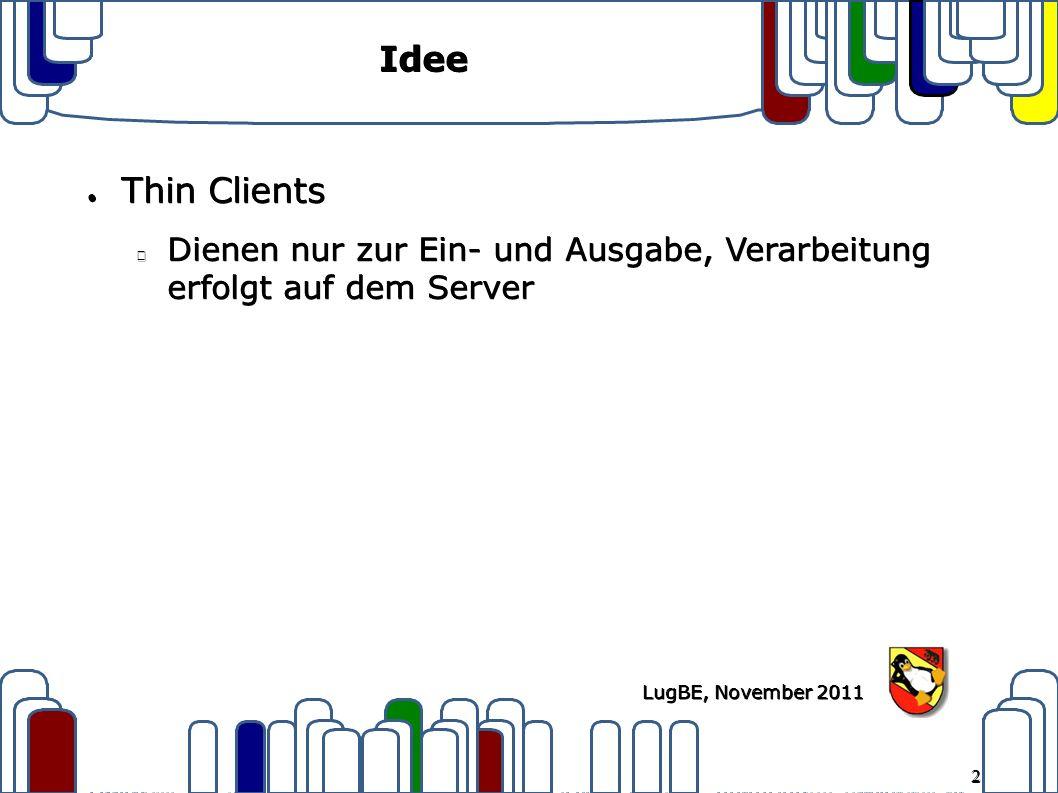 2 LugBE, November 2011 Idee ● Thin Clients Dienen nur zur Ein- und Ausgabe, Verarbeitung erfolgt auf dem Server