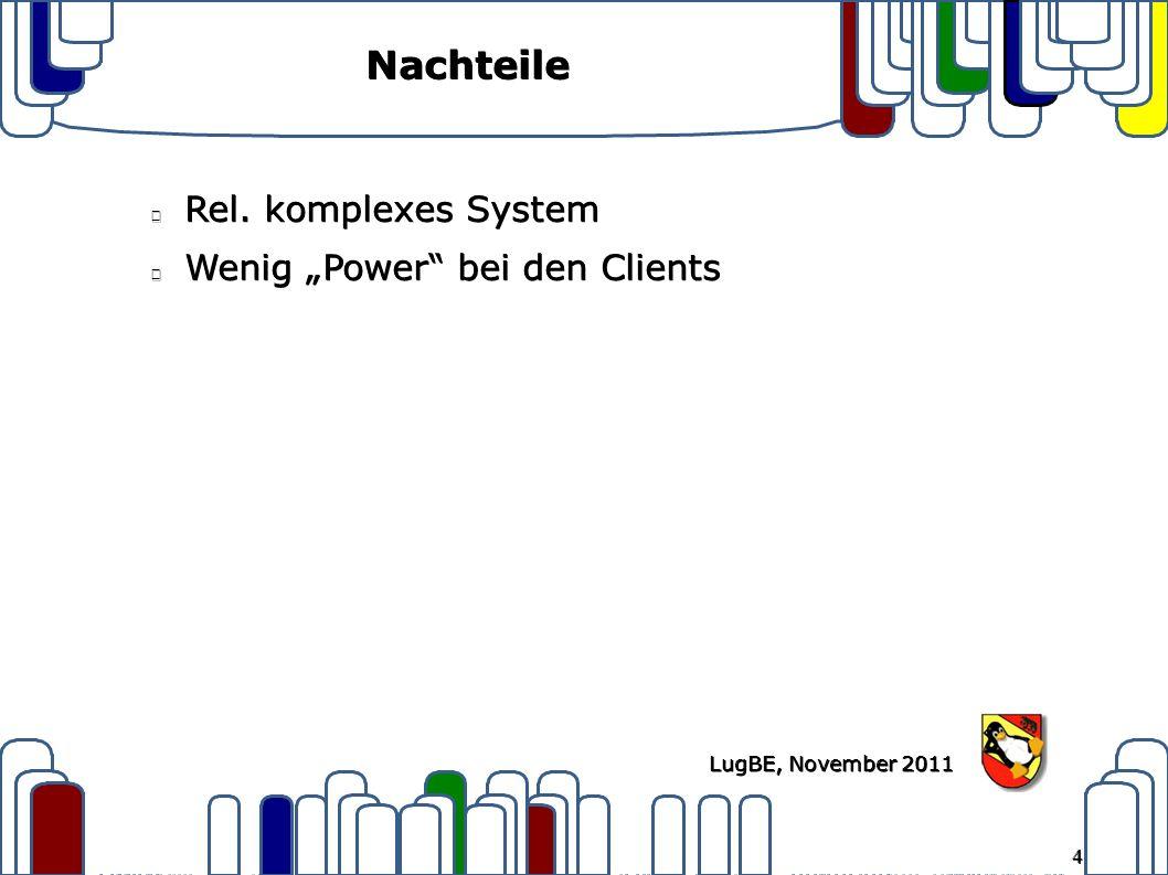 "4 LugBE, November 2011 Nachteile Rel. komplexes System Wenig ""Power bei den Clients"