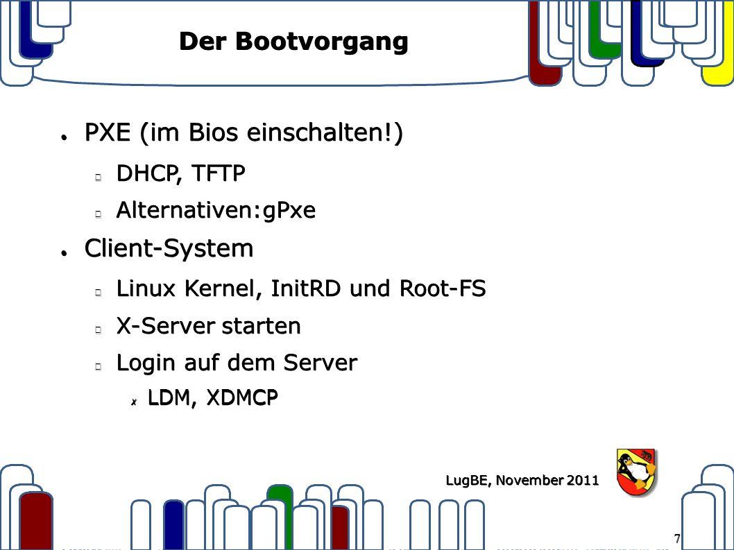 7 LugBE, November 2011 Der Bootvorgang ● PXE (im Bios einschalten!) DHCP, TFTP Alternativen:gPxe ● Client-System Linux Kernel, InitRD und Root-FS X-Server starten Login auf dem Server ✗ LDM, XDMCP