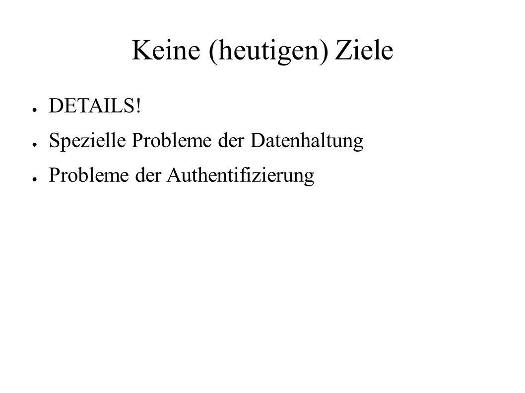 Keine (heutigen) Ziele ● DETAILS! ● Spezielle Probleme der Datenhaltung ● Probleme der Authentifizierung
