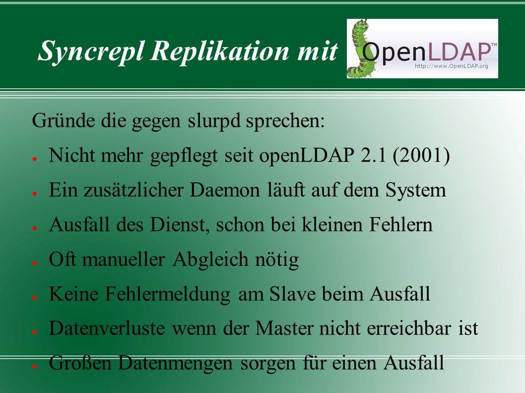 Syncrepl Replikation mit Gründe die gegen slurpd sprechen: ● Nicht mehr gepflegt seit openLDAP 2.1 (2001) ● Ein zusätzlicher Daemon läuft auf dem Syst