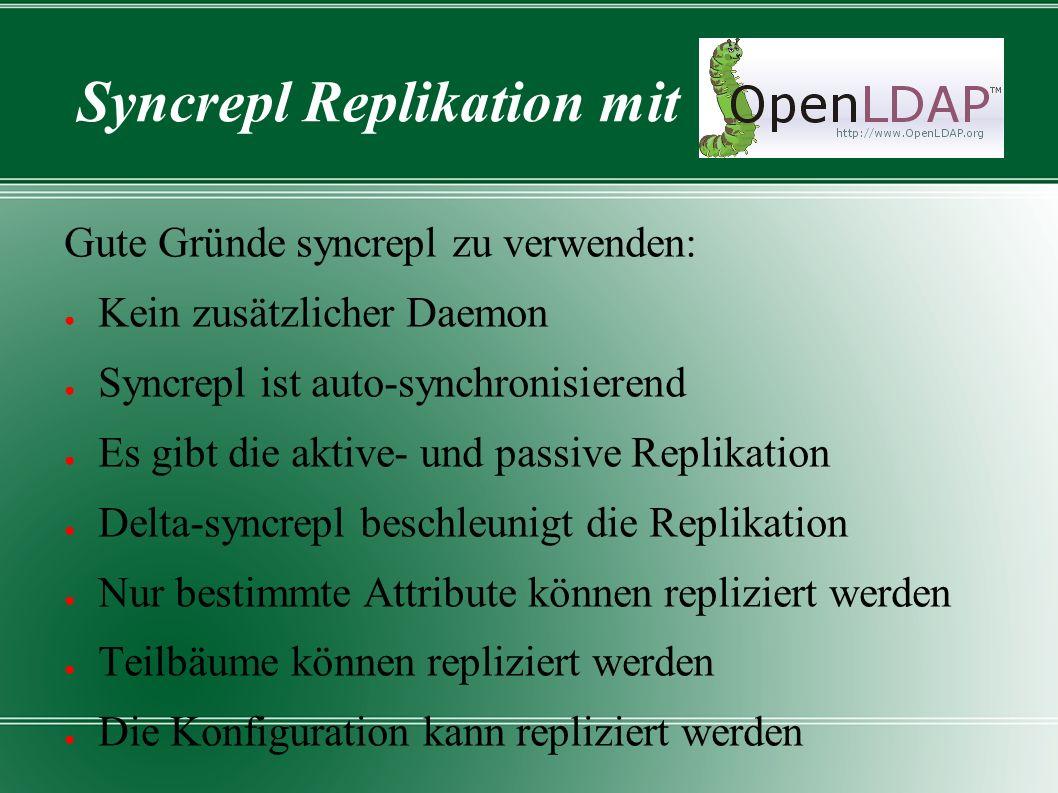 Syncrepl Replikation mit Gute Gründe syncrepl zu verwenden: ● Kein zusätzlicher Daemon ● Syncrepl ist auto-synchronisierend ● Es gibt die aktive- und