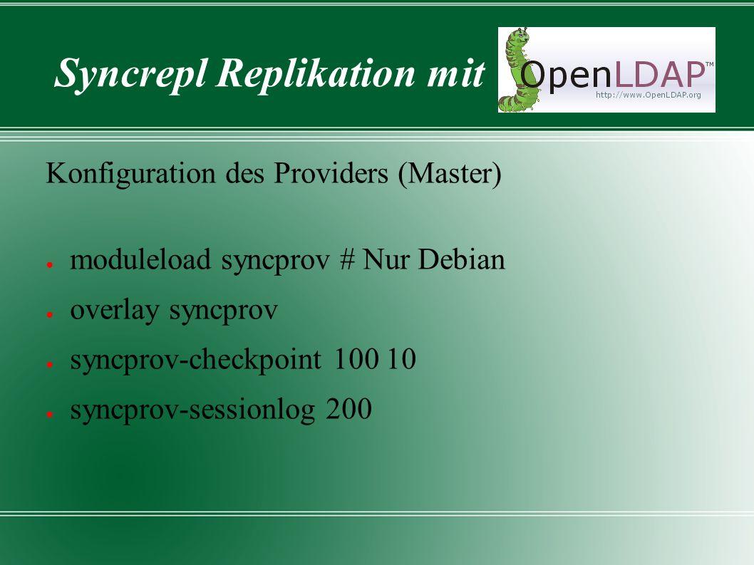 Syncrepl Replikation mit Konfiguration des Providers (Master) ● moduleload syncprov # Nur Debian ● overlay syncprov ● syncprov-checkpoint 100 10 ● syncprov-sessionlog 200