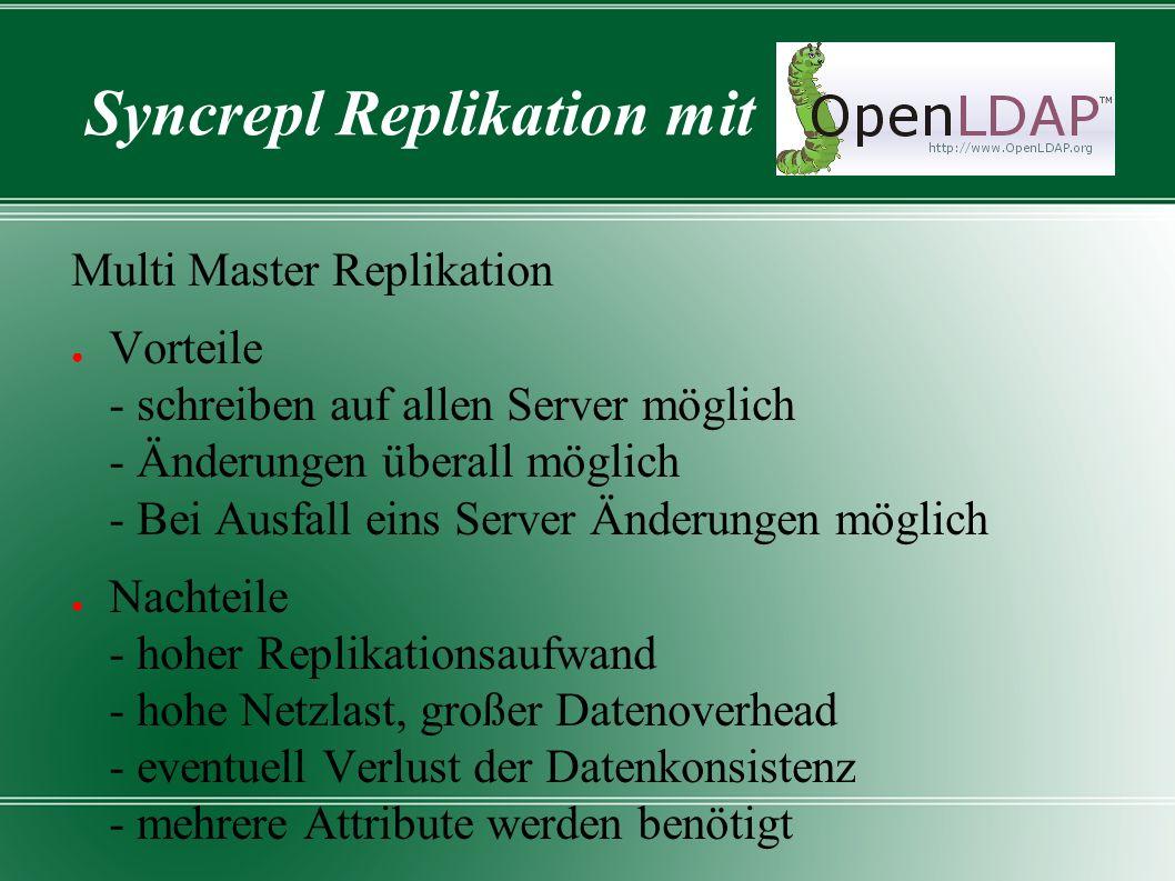 Syncrepl Replikation mit Multi Master Replikation ● Vorteile - schreiben auf allen Server möglich - Änderungen überall möglich - Bei Ausfall eins Server Änderungen möglich ● Nachteile - hoher Replikationsaufwand - hohe Netzlast, großer Datenoverhead - eventuell Verlust der Datenkonsistenz - mehrere Attribute werden benötigt