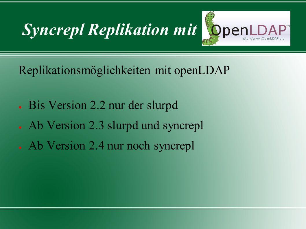 Syncrepl Replikation mit Replikationsmöglichkeiten mit openLDAP ● Bis Version 2.2 nur der slurpd ● Ab Version 2.3 slurpd und syncrepl ● Ab Version 2.4 nur noch syncrepl