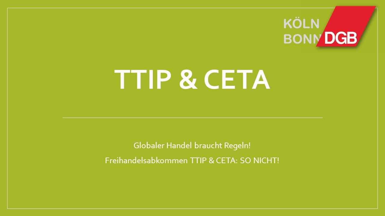 KÖLN BONN TTIP & CETA Globaler Handel braucht Regeln! Freihandelsabkommen TTIP & CETA: SO NICHT!