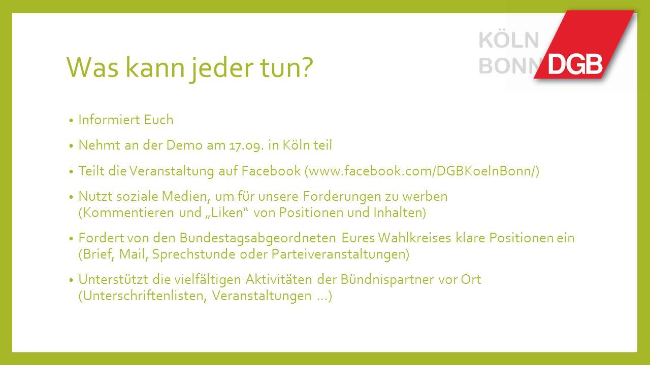 Was kann jeder tun? KÖLN BONN Informiert Euch Nehmt an der Demo am 17.09. in Köln teil Teilt die Veranstaltung auf Facebook (www.facebook.com/DGBKoeln