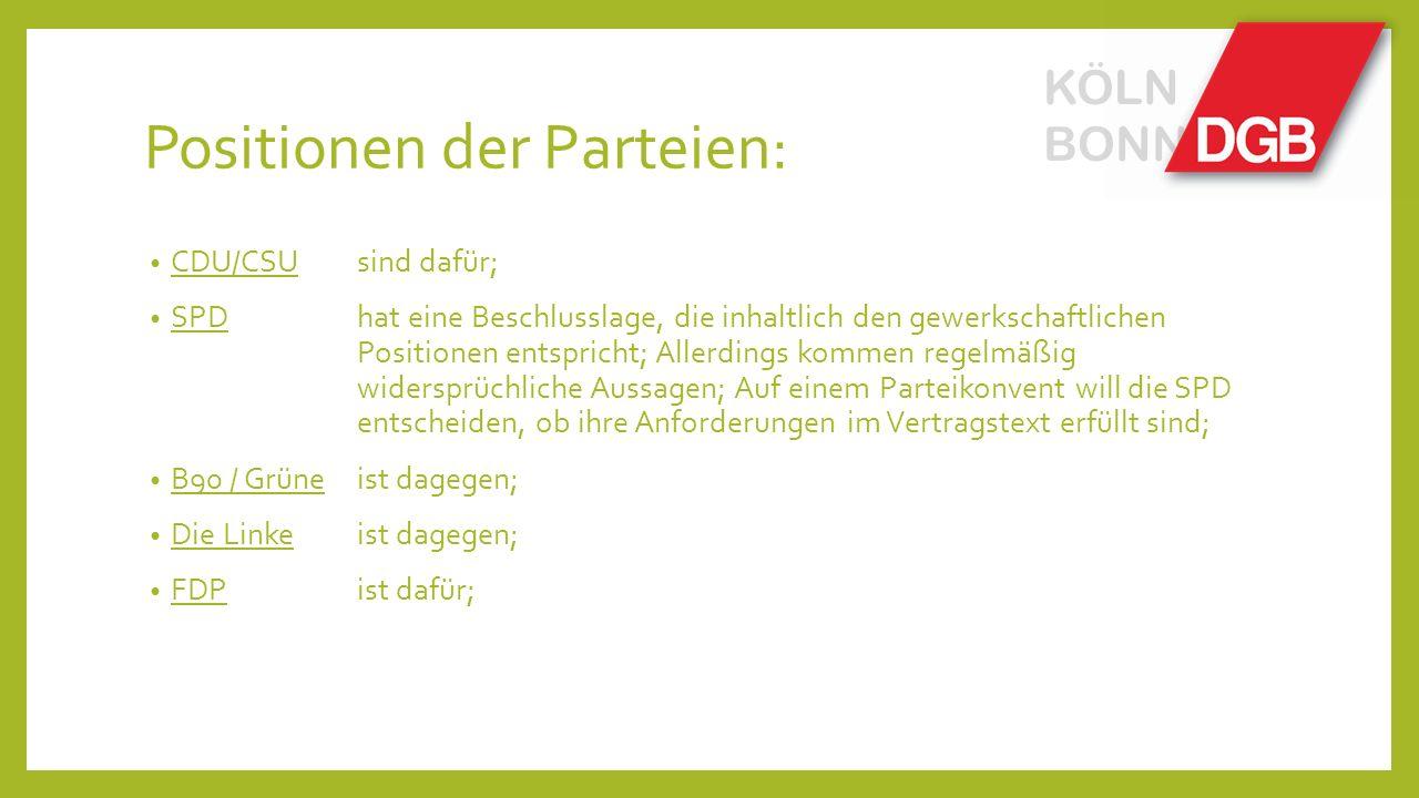 Positionen der Parteien: CDU/CSU sind dafür; SPD hat eine Beschlusslage, die inhaltlich den gewerkschaftlichen Positionen entspricht; Allerdings kommen regelmäßig widersprüchliche Aussagen; Auf einem Parteikonvent will die SPD entscheiden, ob ihre Anforderungen im Vertragstext erfüllt sind; B90 / Grüne ist dagegen; Die Linke ist dagegen; FDP ist dafür; KÖLN BONN