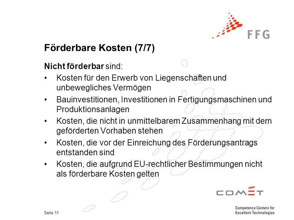Seite 11 Förderbare Kosten (7/7) Nicht förderbar sind: Kosten für den Erwerb von Liegenschaften und unbewegliches Vermögen Bauinvestitionen, Investitionen in Fertigungsmaschinen und Produktionsanlagen Kosten, die nicht in unmittelbarem Zusammenhang mit dem geförderten Vorhaben stehen Kosten, die vor der Einreichung des Förderungsantrags entstanden sind Kosten, die aufgrund EU-rechtlicher Bestimmungen nicht als förderbare Kosten gelten