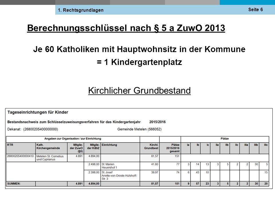 Berechnungsschlüssel nach § 5 a ZuwO 2013 Je 60 Katholiken mit Hauptwohnsitz in der Kommune = 1 Kindergartenplatz Kirchlicher Grundbestand Seite 6 1.