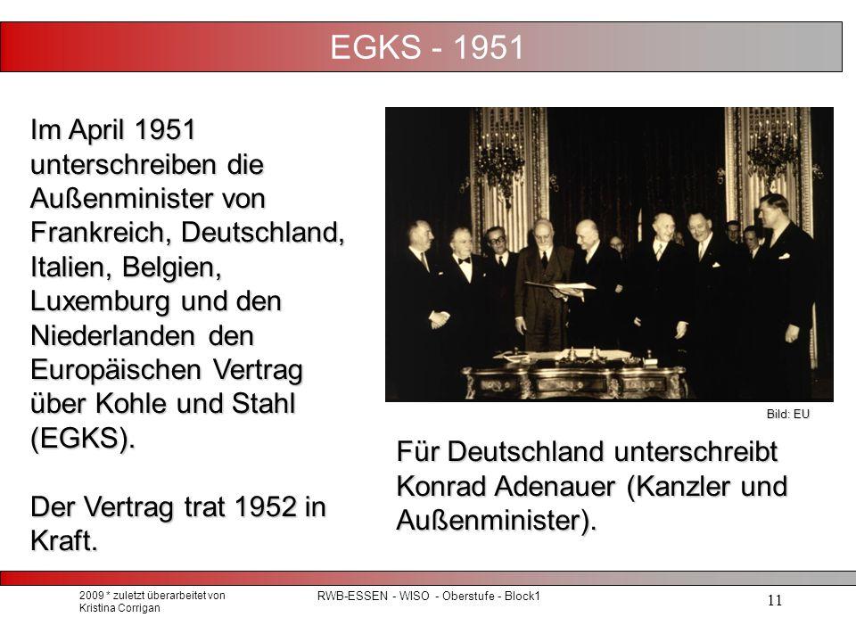 2009 * zuletzt überarbeitet von Kristina Corrigan RWB-ESSEN - WISO - Oberstufe - Block1 11 EGKS - 1951 Im April 1951 unterschreiben die Außenminister von Frankreich, Deutschland, Italien, Belgien, Luxemburg und den Niederlanden den Europäischen Vertrag über Kohle und Stahl (EGKS).