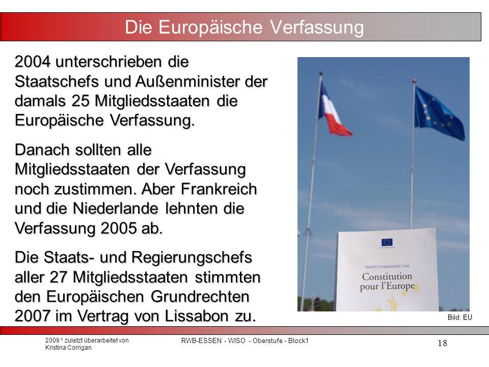 2009 * zuletzt überarbeitet von Kristina Corrigan RWB-ESSEN - WISO - Oberstufe - Block1 18 Die Europäische Verfassung 2004 unterschrieben die Staatschefs und Außenminister der damals 25 Mitgliedsstaaten die Europäische Verfassung.