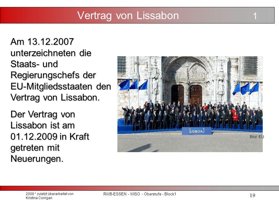 2009 * zuletzt überarbeitet von Kristina Corrigan RWB-ESSEN - WISO - Oberstufe - Block1 19 Vertrag von Lissabon Am 13.12.2007 unterzeichneten die Staats- und Regierungschefs der EU-Mitgliedsstaaten den Vertrag von Lissabon.