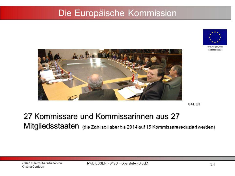 2009 * zuletzt überarbeitet von Kristina Corrigan RWB-ESSEN - WISO - Oberstufe - Block1 24 Die Europäische Kommission 27 Kommissare und Kommissarinnen aus 27 Mitgliedsstaaten (die Zahl soll aber bis 2014 auf 15 Kommissare reduziert werden) Bild: EU