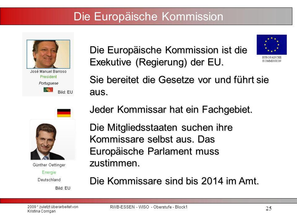 2009 * zuletzt überarbeitet von Kristina Corrigan RWB-ESSEN - WISO - Oberstufe - Block1 25 Die Europäische Kommission Die Europäische Kommission ist die Exekutive (Regierung) der EU.