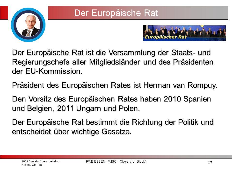 2009 * zuletzt überarbeitet von Kristina Corrigan RWB-ESSEN - WISO - Oberstufe - Block1 27 Der Europäische Rat Der Europäische Rat ist die Versammlung der Staats- und Regierungschefs aller Mitgliedsländer und des Präsidenten der EU-Kommission.