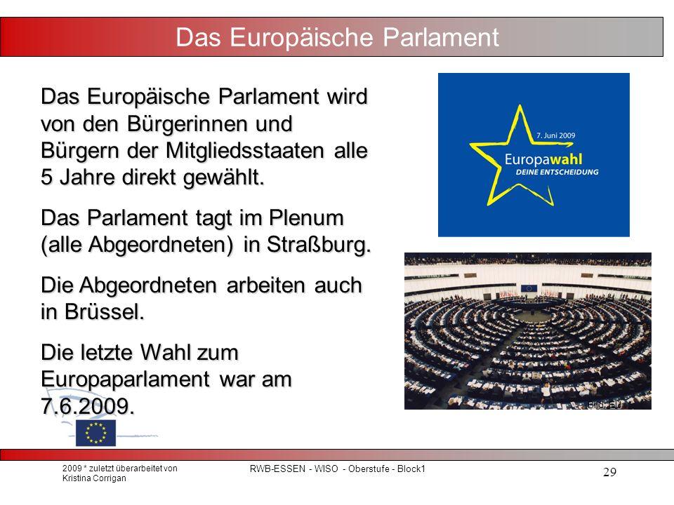 2009 * zuletzt überarbeitet von Kristina Corrigan RWB-ESSEN - WISO - Oberstufe - Block1 29 Das Europäische Parlament Das Europäische Parlament wird von den Bürgerinnen und Bürgern der Mitgliedsstaaten alle 5 Jahre direkt gewählt.
