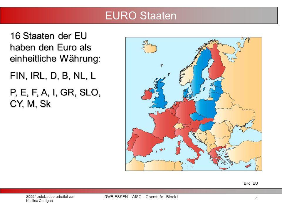 2009 * zuletzt überarbeitet von Kristina Corrigan RWB-ESSEN - WISO - Oberstufe - Block1 4 EURO Staaten 16 Staaten der EU haben den Euro als einheitliche Währung: FIN, IRL, D, B, NL, L P, E, F, A, I, GR, SLO, CY, M, Sk Bild: EU