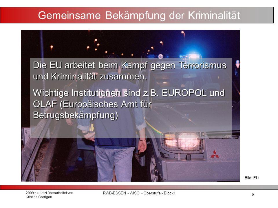 2009 * zuletzt überarbeitet von Kristina Corrigan RWB-ESSEN - WISO - Oberstufe - Block1 8 Gemeinsame Bekämpfung der Kriminalität Die EU arbeitet beim Kampf gegen Terrorismus und Kriminalität zusammen.