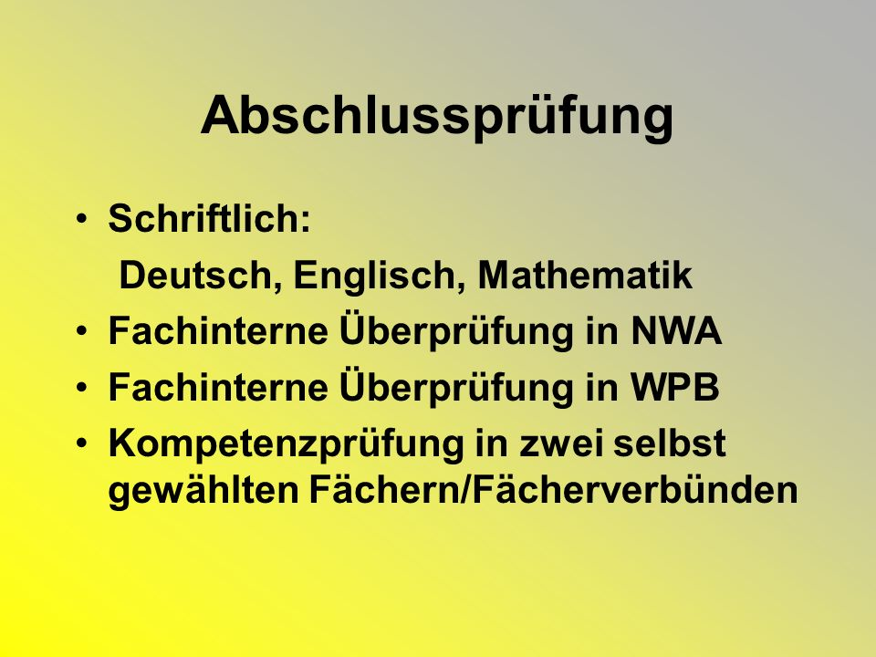 Abschlussprüfung Schriftlich: Deutsch, Englisch, Mathematik Fachinterne Überprüfung in NWA Fachinterne Überprüfung in WPB Kompetenzprüfung in zwei selbst gewählten Fächern/Fächerverbünden