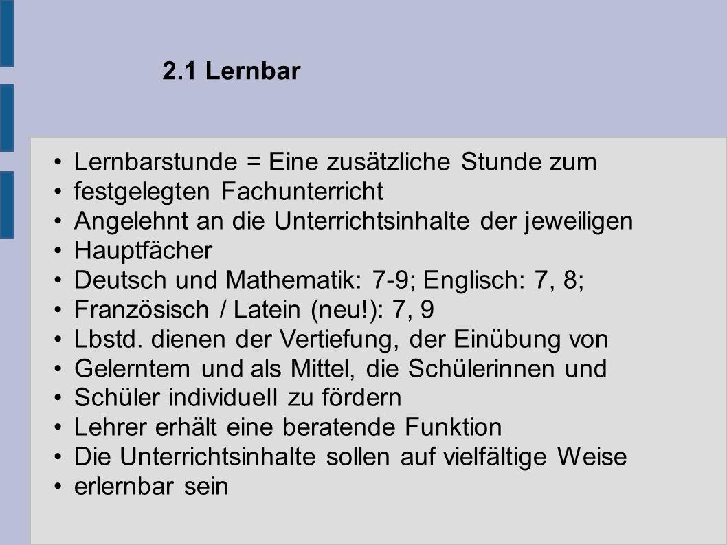 2.1 Lernbar Lernbarstunde = Eine zusätzliche Stunde zum festgelegten Fachunterricht Angelehnt an die Unterrichtsinhalte der jeweiligen Hauptfächer Deutsch und Mathematik: 7-9; Englisch: 7, 8; Französisch / Latein (neu!): 7, 9 Lbstd.