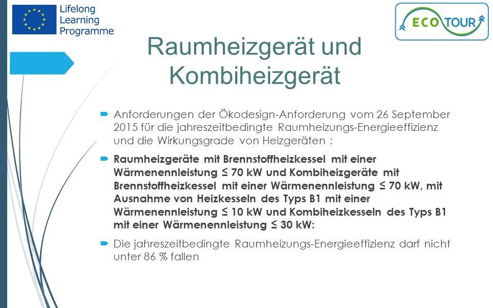 Raumheizgerät und Kombiheizgerät 14  Anforderungen der Ökodesign-Anforderung vom 26 September 2015 für die jahreszeitbedingte Raumheizungs-Energieeffizienz und die Wirkungsgrade von Heizgeräten :  Raumheizgeräte mit Brennstoffheizkessel mit einer Wärmenennleistung ≤ 70 kW und Kombiheizgeräte mit Brennstoffheizkessel mit einer Wärmenennleistung ≤ 70 kW, mit Ausnahme von Heizkesseln des Typs B1 mit einer Wärmenennleistung ≤ 10 kW und Kombiheizkesseln des Typs B1 mit einer Wärmenennleistung ≤ 30 kW:  Die jahreszeitbedingte Raumheizungs-Energieeffizienz darf nicht unter 86 % fallen