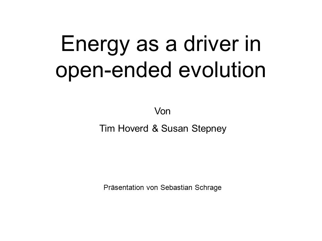 Energy as a driver in open-ended evolution Von Tim Hoverd & Susan Stepney Präsentation von Sebastian Schrage