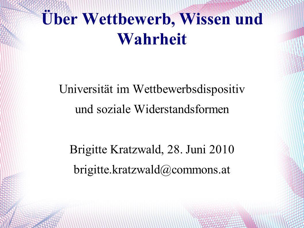 Über Wettbewerb, Wissen und Wahrheit Universität im Wettbewerbsdispositiv und soziale Widerstandsformen Brigitte Kratzwald, 28.