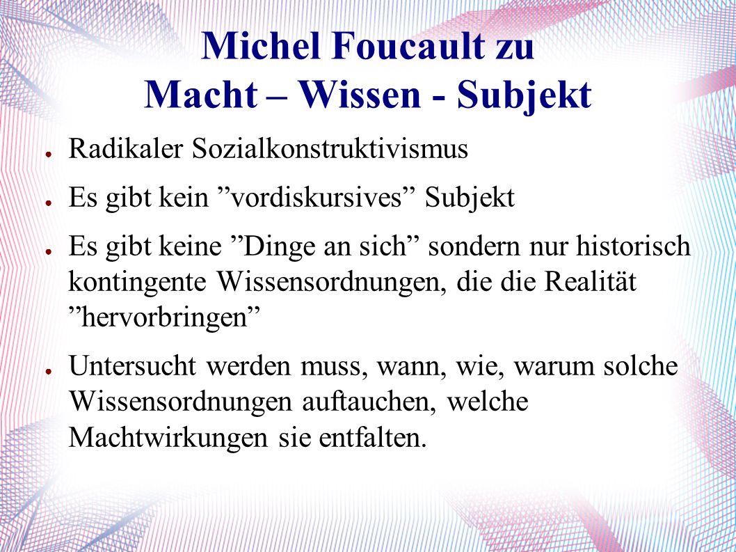 Michel Foucault zu Macht – Wissen - Subjekt ● Radikaler Sozialkonstruktivismus ● Es gibt kein vordiskursives Subjekt ● Es gibt keine Dinge an sich sondern nur historisch kontingente Wissensordnungen, die die Realität hervorbringen ● Untersucht werden muss, wann, wie, warum solche Wissensordnungen auftauchen, welche Machtwirkungen sie entfalten.