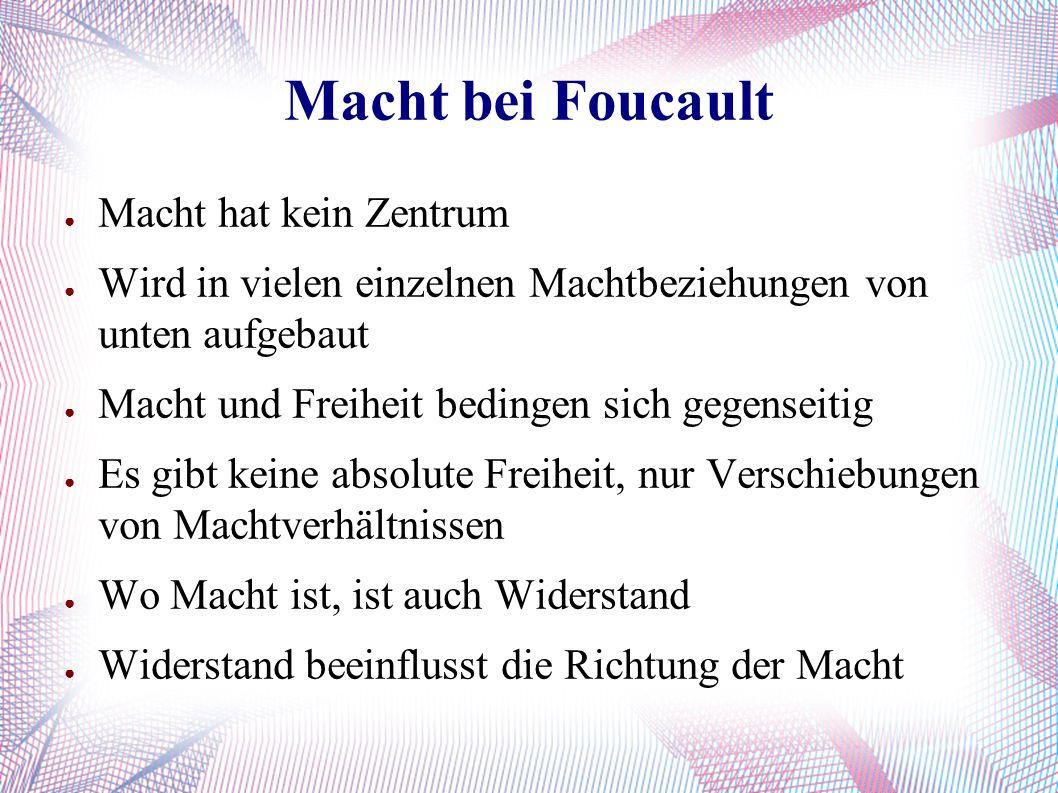 Macht bei Foucault ● Macht hat kein Zentrum ● Wird in vielen einzelnen Machtbeziehungen von unten aufgebaut ● Macht und Freiheit bedingen sich gegenseitig ● Es gibt keine absolute Freiheit, nur Verschiebungen von Machtverhältnissen ● Wo Macht ist, ist auch Widerstand ● Widerstand beeinflusst die Richtung der Macht