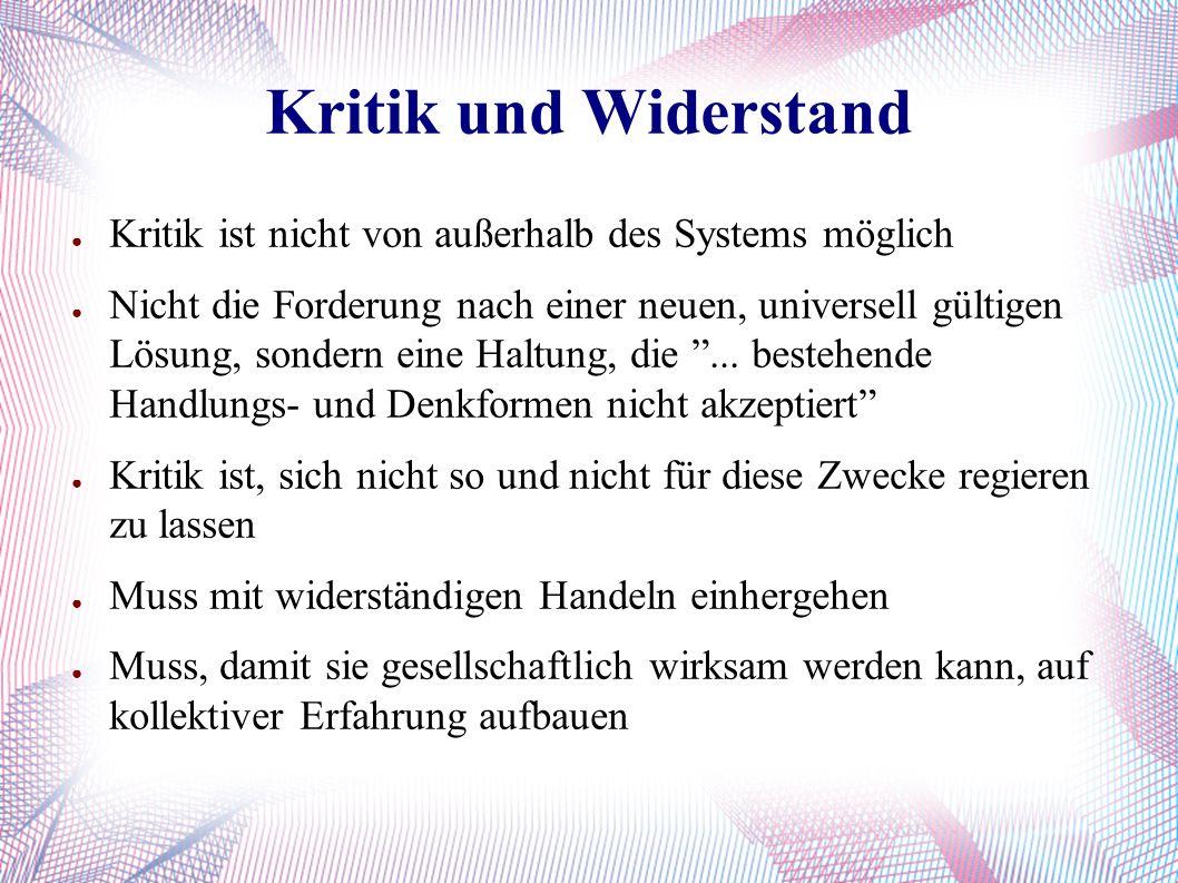 Kritik und Widerstand ● Kritik ist nicht von außerhalb des Systems möglich ● Nicht die Forderung nach einer neuen, universell gültigen Lösung, sondern eine Haltung, die ...