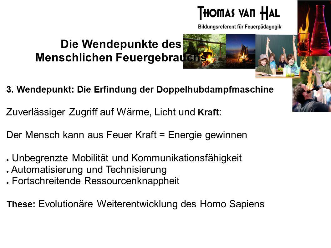 Die Wendepunkte des Menschlichen Feuergebrauchs 3. Wendepunkt: Die Erfindung der Doppelhubdampfmaschine Zuverlässiger Zugriff auf Wärme, Licht und Kra