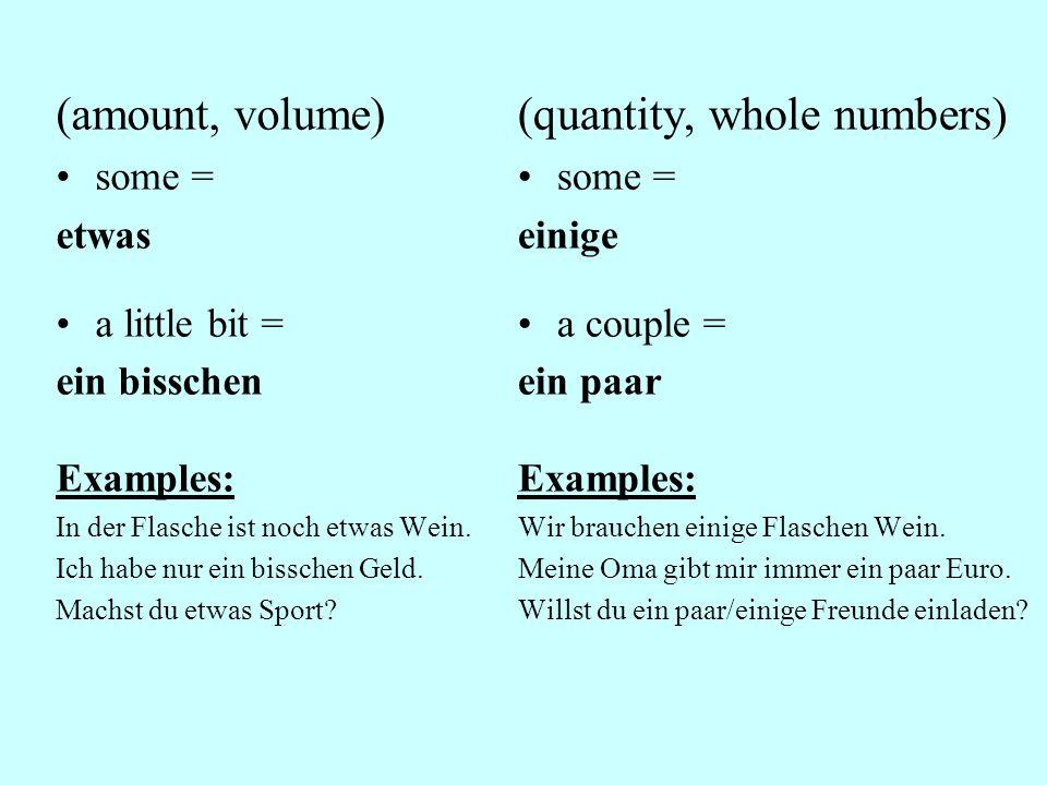 (amount, volume) some = etwas a little bit = ein bisschen Examples: In der Flasche ist noch etwas Wein.