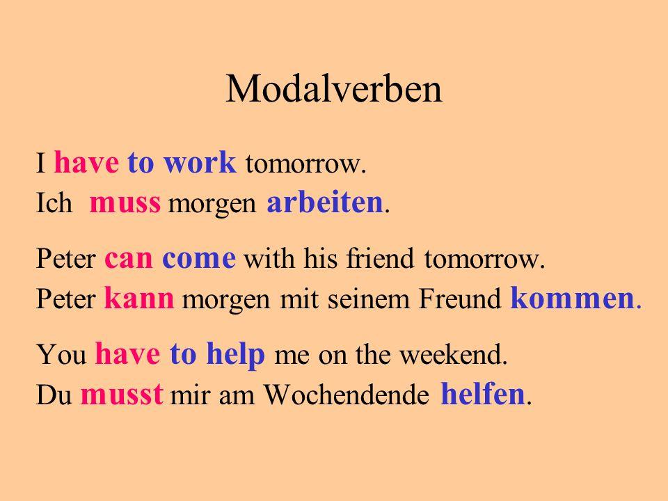 Modalverben I have to work tomorrow. Ich muss morgen arbeiten.