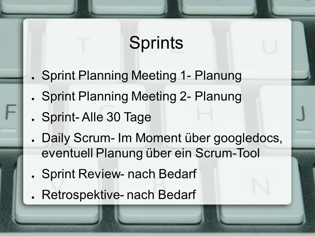 Sprints ● Sprint Planning Meeting 1- Planung ● Sprint Planning Meeting 2- Planung ● Sprint- Alle 30 Tage ● Daily Scrum- Im Moment über googledocs, eventuell Planung über ein Scrum-Tool ● Sprint Review- nach Bedarf ● Retrospektive- nach Bedarf