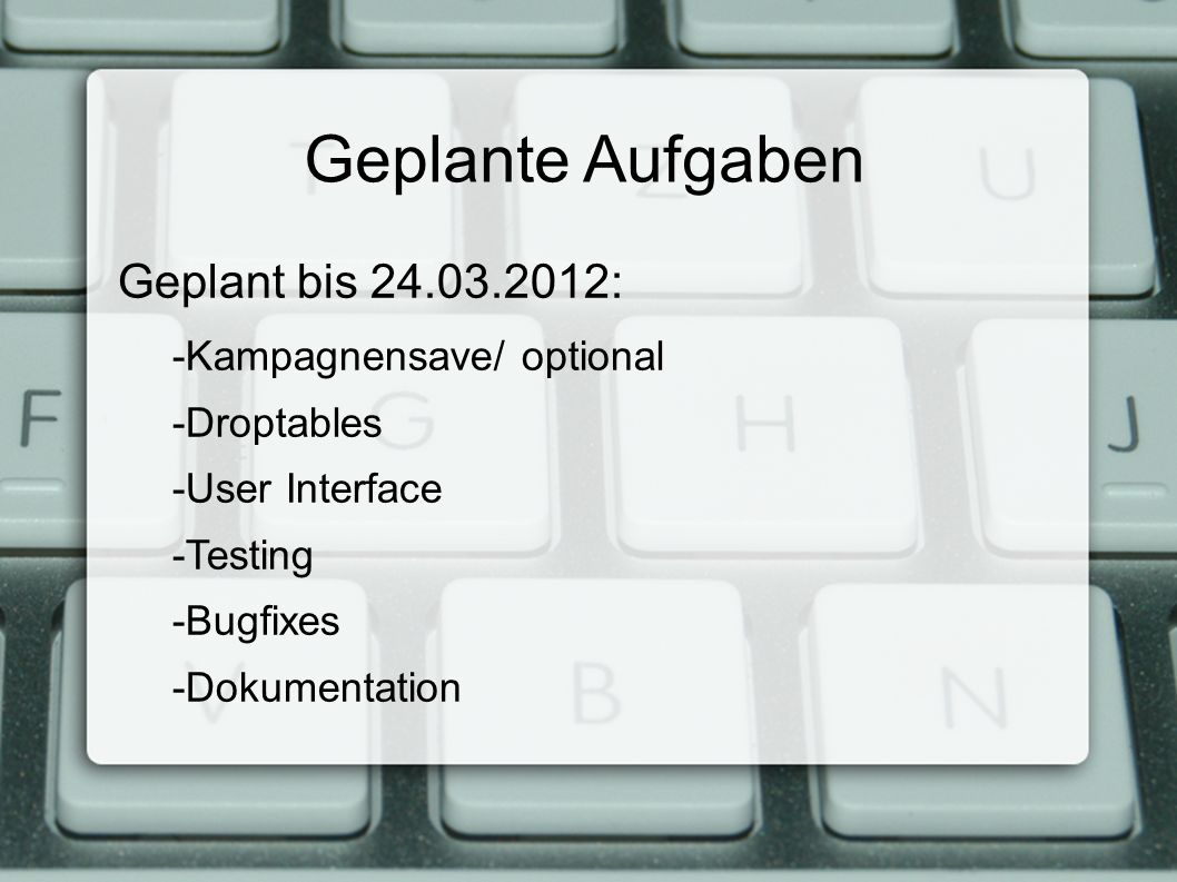 Geplante Aufgaben Geplant bis 24.03.2012: -Kampagnensave/ optional -Droptables -User Interface -Testing -Bugfixes -Dokumentation