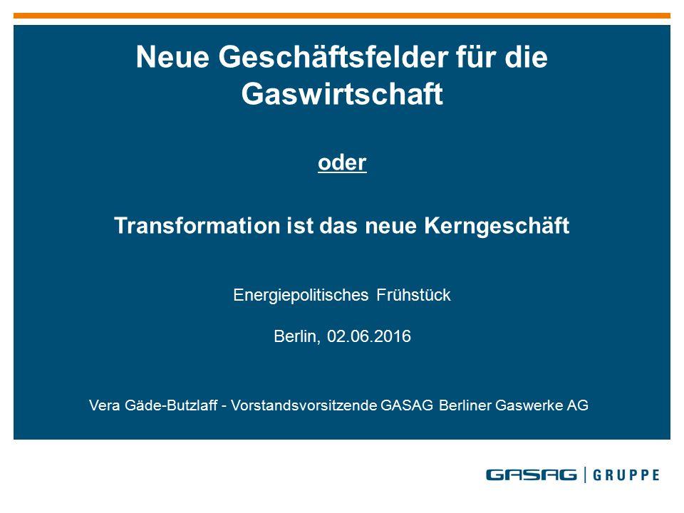 Vera Gäde-Butzlaff - Vorstandsvorsitzende GASAG Berliner Gaswerke AG Neue Geschäftsfelder für die Gaswirtschaft oder Transformation ist das neue Kerngeschäft Energiepolitisches Frühstück Berlin, 02.06.2016