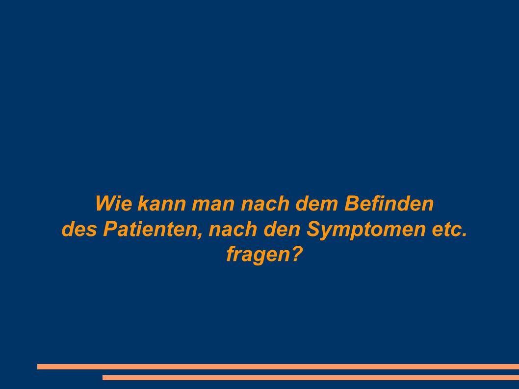 Wie kann man nach dem Befinden des Patienten, nach den Symptomen etc. fragen?