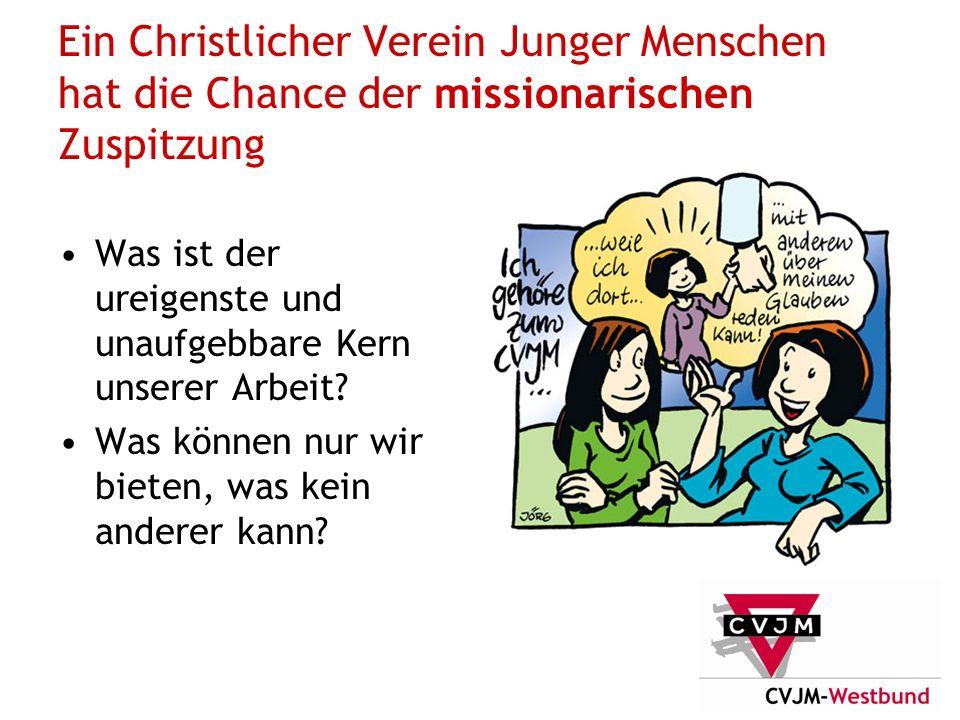 Ein Christlicher Verein Junger Menschen hat die Chance der missionarischen Zuspitzung Was ist der ureigenste und unaufgebbare Kern unserer Arbeit.