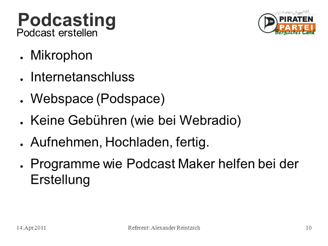 Podcasting 14.Apr 2011Referent: Alexander Reintzsch10 Podcast erstellen ● Mikrophon ● Internetanschluss ● Webspace (Podspace) ● Keine Gebühren (wie bei Webradio) ● Aufnehmen, Hochladen, fertig.