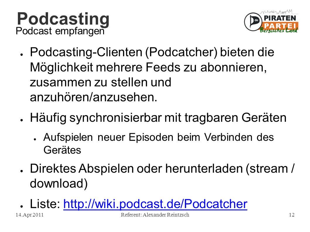 Podcasting 14.Apr 2011Referent: Alexander Reintzsch12 Podcast empfangen ● Podcasting-Clienten (Podcatcher) bieten die Möglichkeit mehrere Feeds zu abo