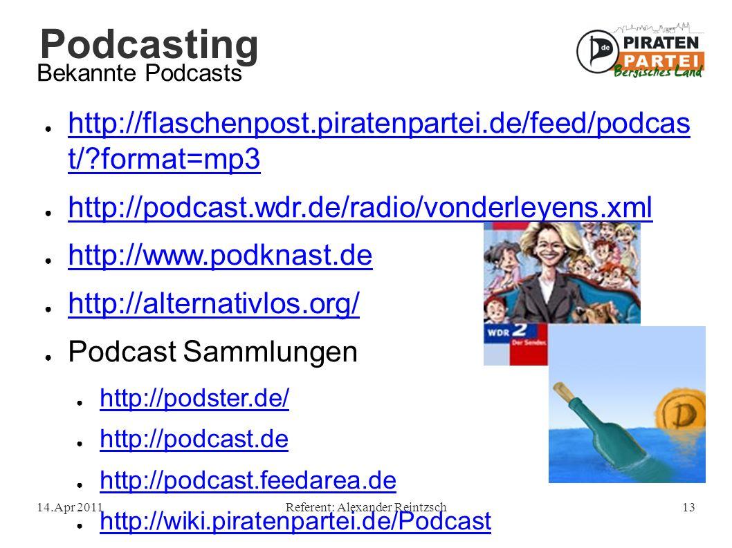 Podcasting 14.Apr 2011Referent: Alexander Reintzsch13 Bekannte Podcasts ● http://flaschenpost.piratenpartei.de/feed/podcas t/ format=mp3 http://flaschenpost.piratenpartei.de/feed/podcas t/ format=mp3 ● http://podcast.wdr.de/radio/vonderleyens.xml http://podcast.wdr.de/radio/vonderleyens.xml ● http://www.podknast.de http://www.podknast.de ● http://alternativlos.org/ http://alternativlos.org/ ● Podcast Sammlungen ● http://podster.de/ http://podster.de/ ● http://podcast.de http://podcast.de ● http://podcast.feedarea.de http://podcast.feedarea.de ● http://wiki.piratenpartei.de/Podcast http://wiki.piratenpartei.de/Podcast