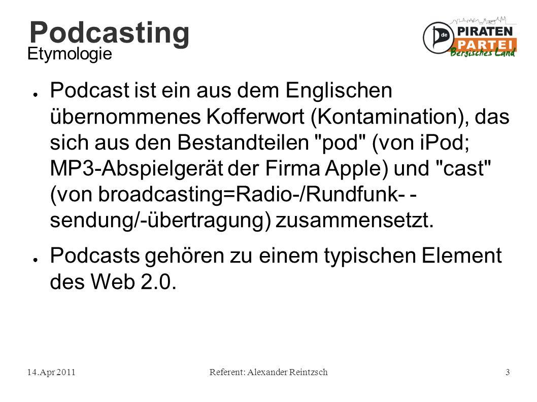 Podcasting 14.Apr 2011Referent: Alexander Reintzsch3 Etymologie ● Podcast ist ein aus dem Englischen übernommenes Kofferwort (Kontamination), das sich aus den Bestandteilen pod (von iPod; MP3-Abspielgerät der Firma Apple) und cast (von broadcasting=Radio-/Rundfunk- - sendung/-übertragung) zusammensetzt.