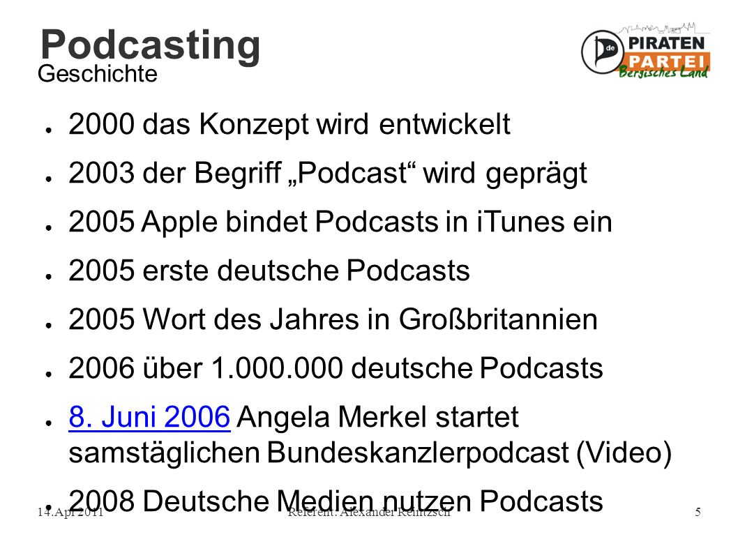 """Podcasting 14.Apr 2011Referent: Alexander Reintzsch5 Geschichte ● 2000 das Konzept wird entwickelt ● 2003 der Begriff """"Podcast wird geprägt ● 2005 Apple bindet Podcasts in iTunes ein ● 2005 erste deutsche Podcasts ● 2005 Wort des Jahres in Großbritannien ● 2006 über 1.000.000 deutsche Podcasts ● 8."""