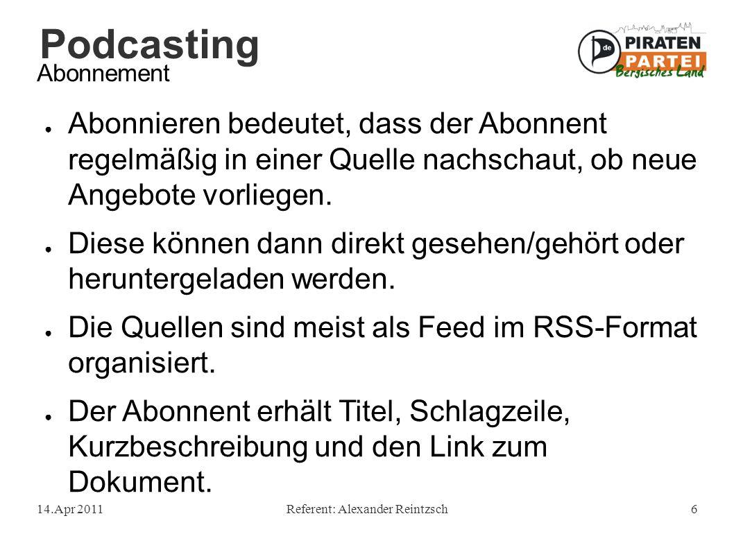 Podcasting 14.Apr 2011Referent: Alexander Reintzsch6 Abonnement ● Abonnieren bedeutet, dass der Abonnent regelmäßig in einer Quelle nachschaut, ob neue Angebote vorliegen.