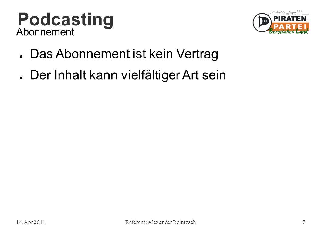 Podcasting 14.Apr 2011Referent: Alexander Reintzsch7 Abonnement ● Das Abonnement ist kein Vertrag ● Der Inhalt kann vielfältiger Art sein