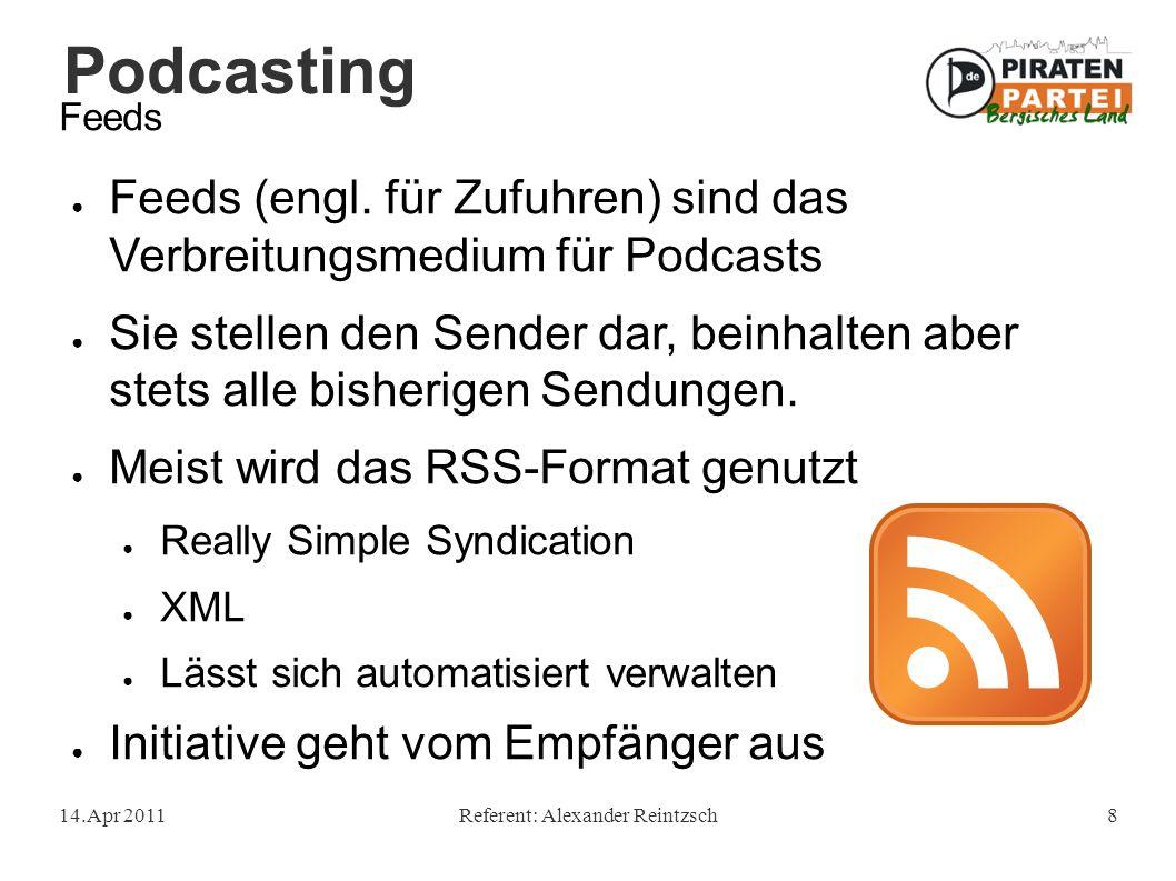 Podcasting 14.Apr 2011Referent: Alexander Reintzsch8 Feeds ● Feeds (engl. für Zufuhren) sind das Verbreitungsmedium für Podcasts ● Sie stellen den Sen
