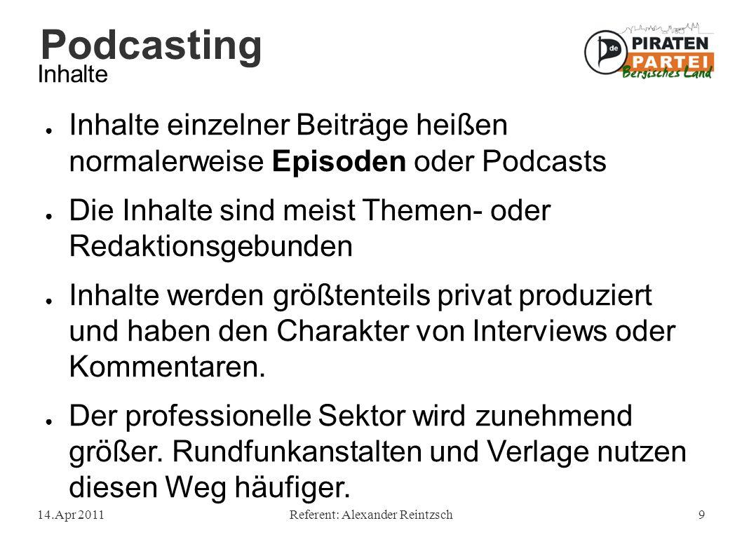 Podcasting 14.Apr 2011Referent: Alexander Reintzsch9 Inhalte ● Inhalte einzelner Beiträge heißen normalerweise Episoden oder Podcasts ● Die Inhalte sind meist Themen- oder Redaktionsgebunden ● Inhalte werden größtenteils privat produziert und haben den Charakter von Interviews oder Kommentaren.